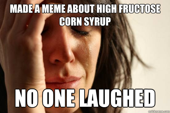 Made a Meme about High fructose corn syrup no one laughed - Made a Meme about High fructose corn syrup no one laughed  First World Problems