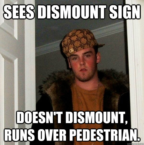 Sees Dismount sign Doesn't dismount, runs over pedestrian. - Sees Dismount sign Doesn't dismount, runs over pedestrian.  Scumbag Steve