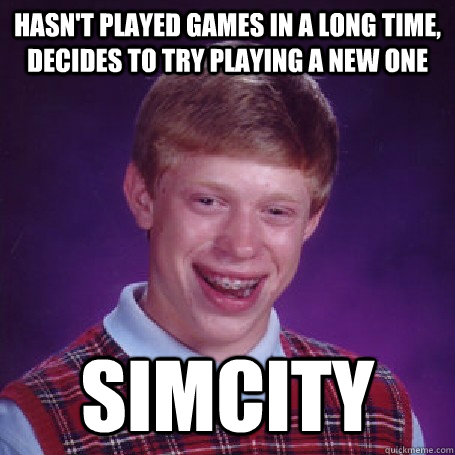 hasn't played games in a long time, decides to try playing a new one simcity - hasn't played games in a long time, decides to try playing a new one simcity  BadLuck Brian