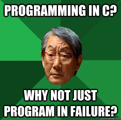 Programming in C? Why not just program in failure? - Programming in C? Why not just program in failure?  High Expectations Asian Father