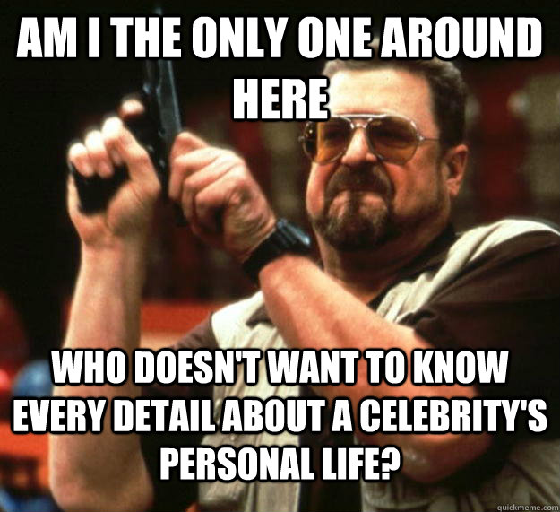 am I the only one around here who doesn't want to know every detail about a celebrity's personal life? - am I the only one around here who doesn't want to know every detail about a celebrity's personal life?  Angry Walter