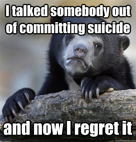 I talked somebody out of committing suicide and now I regret it - I talked somebody out of committing suicide and now I regret it  Confession Bear