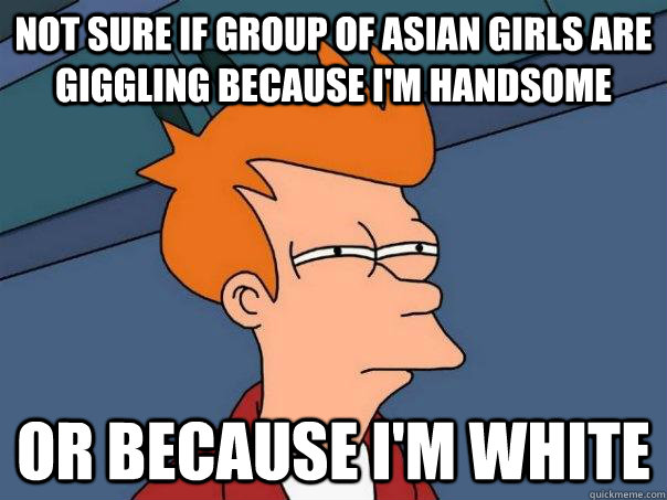 Not sure if group of asian girls are giggling because I'm handsome Or because I'm white - Not sure if group of asian girls are giggling because I'm handsome Or because I'm white  Futurama Fry