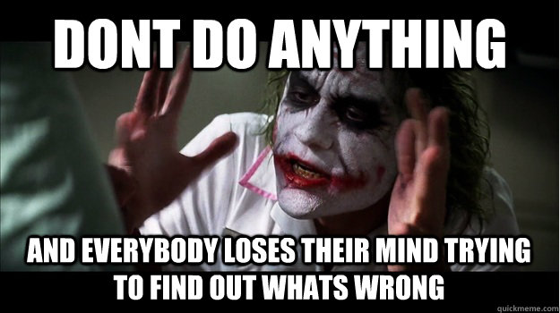 DONT DO ANYTHING AND EVERYBODY LOSES THEIR MIND TRYING TO FIND OUT WHATS WRONG