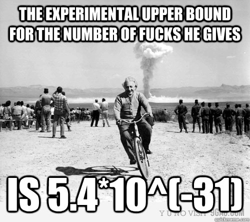 The experimental upper bound for the number of fucks he gives is 5.4*10^(-31) - The experimental upper bound for the number of fucks he gives is 5.4*10^(-31)  Fuck Withholding Einstein