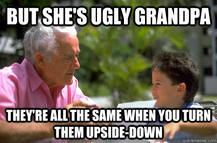 But she's ugly grandpa they're all the same when you turn them upside-down