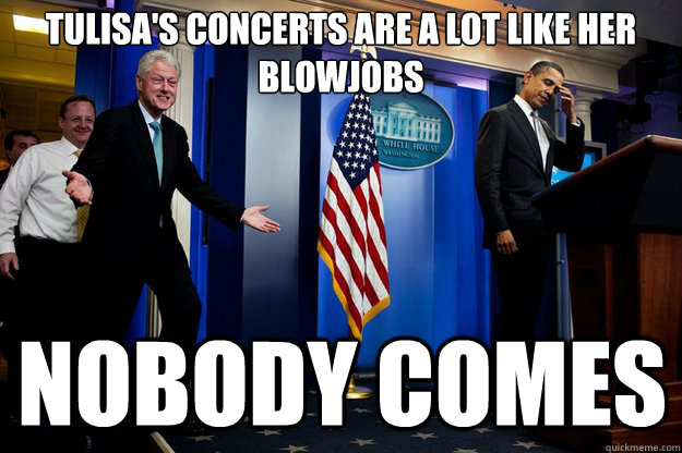 Tulisa's concerts are a lot like her blowjobs nobody comes - Tulisa's concerts are a lot like her blowjobs nobody comes  Inappropriate Timing Bill Clinton