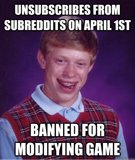Unsubscribes from Subreddits on April 1st Banned for Modifying Game - Unsubscribes from Subreddits on April 1st Banned for Modifying Game  Bad Luck Brian