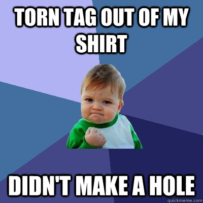 Torn tag out of my shirt Didn't make a hole  Success Kid