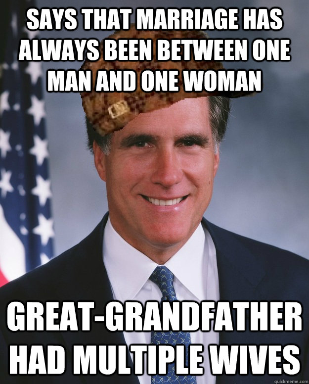 Says that marriage has always been between one man and one woman Great-grandfather had multiple wives  - Says that marriage has always been between one man and one woman Great-grandfather had multiple wives   Scumbag Romney