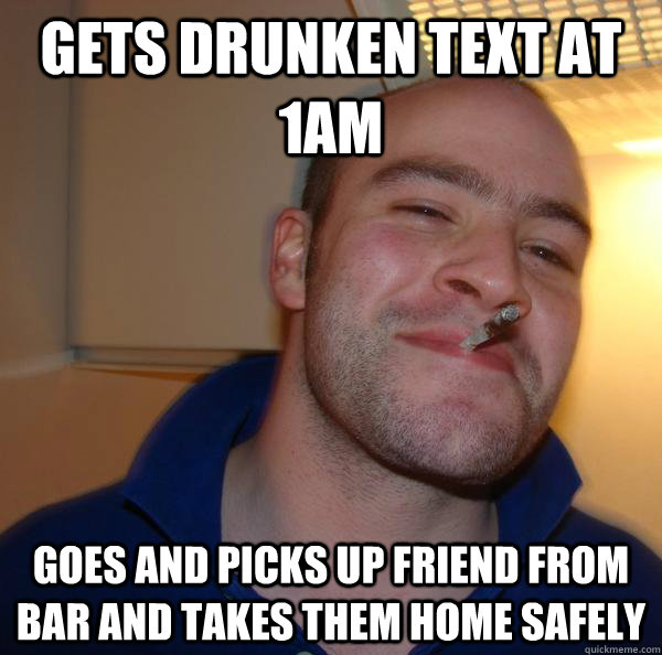 gets drunken text at 1am goes and picks up friend from bar and takes them home safely - gets drunken text at 1am goes and picks up friend from bar and takes them home safely  Misc
