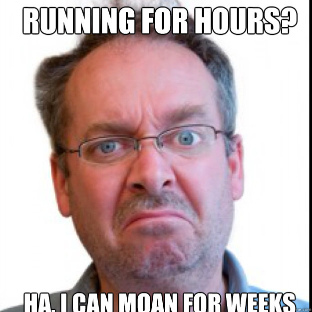 Running for hours? ha, i can moan for weeks Caption 3 goes here - Running for hours? ha, i can moan for weeks Caption 3 goes here  Constant Complainer