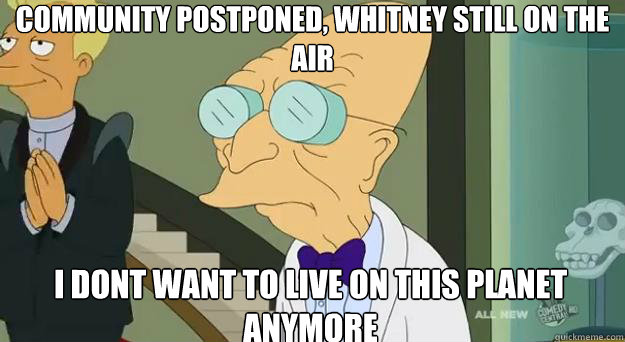 Community postponed, Whitney still on the Air I dont want to live on this planet anymore