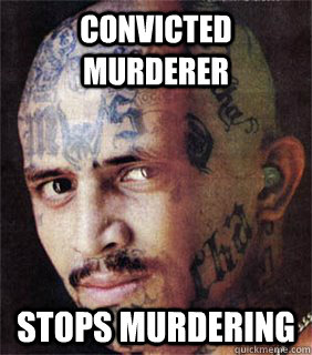 Convicted murderer  Stops murdering - Convicted murderer  Stops murdering  Good guy prison gangster