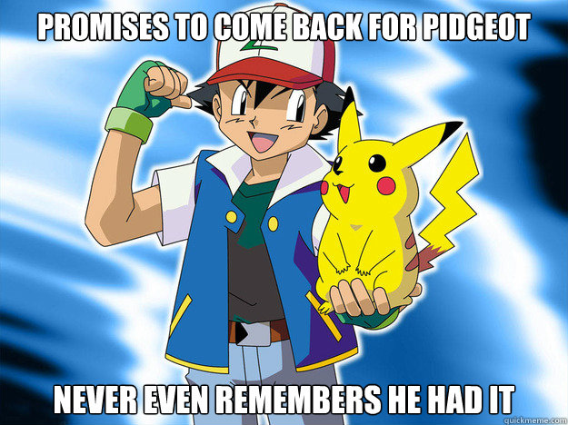 Promises to come back for Pidgeot Never even remembers he had it