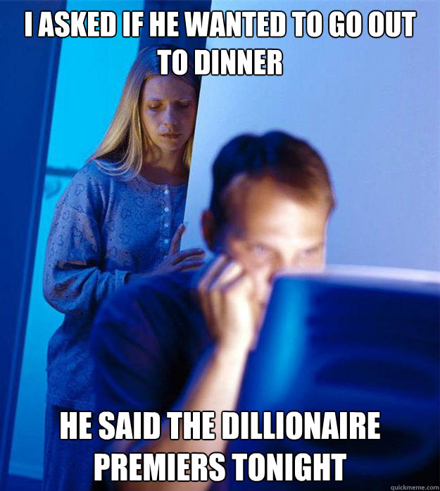 I asked if he wanted to go out to dinner He said the Dillionaire premiers tonight - I asked if he wanted to go out to dinner He said the Dillionaire premiers tonight  Redditors Wife