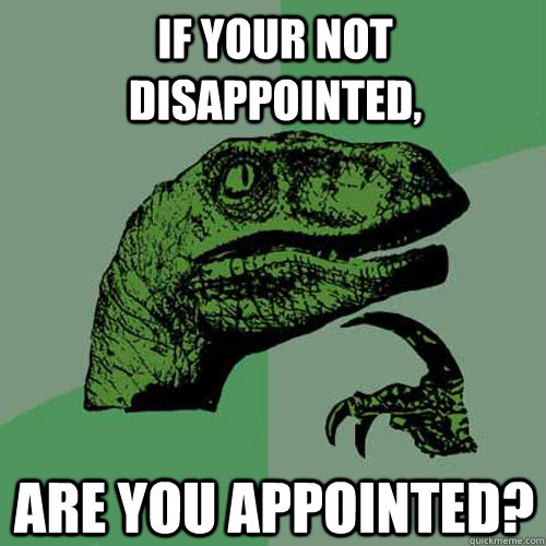 if your not disappointed, are you appointed?  Philosoraptor