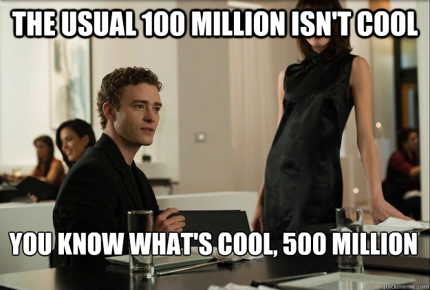 the usual 100 Million isn't cool you know what's cool, 500 million