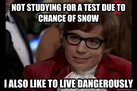 not studying for a test due to chance of snow i also like to live dangerously - not studying for a test due to chance of snow i also like to live dangerously  Dangerously - Austin Powers