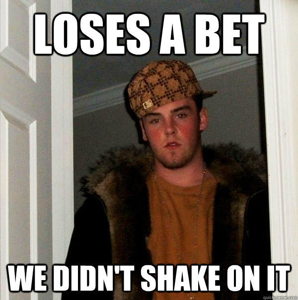 Loses a bet  We didn't shake on it - Loses a bet  We didn't shake on it  Scumbag Steve