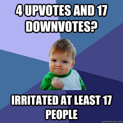 4 upvotes and 17 downvotes? Irritated at least 17 people - 4 upvotes and 17 downvotes? Irritated at least 17 people  Success Kid