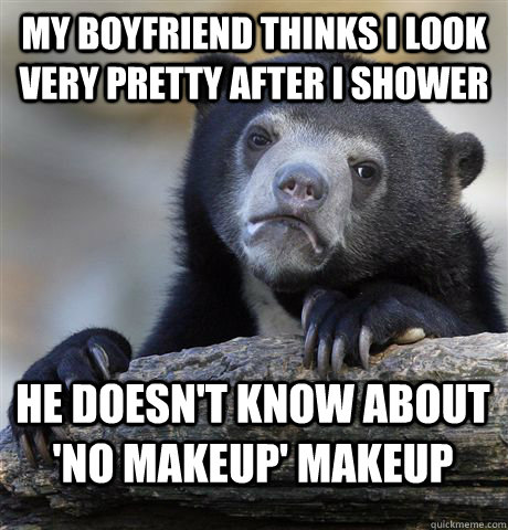 MY boyfriend thinks i look very pretty after i shower he doesn't know about 'no makeup' makeup - MY boyfriend thinks i look very pretty after i shower he doesn't know about 'no makeup' makeup  Confession Bear