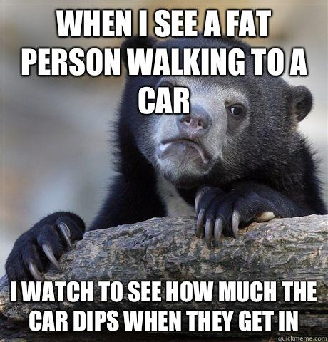 When i see a fat person walking to a car i watch to see how much the car dips when they get in - When i see a fat person walking to a car i watch to see how much the car dips when they get in  Confession Bear
