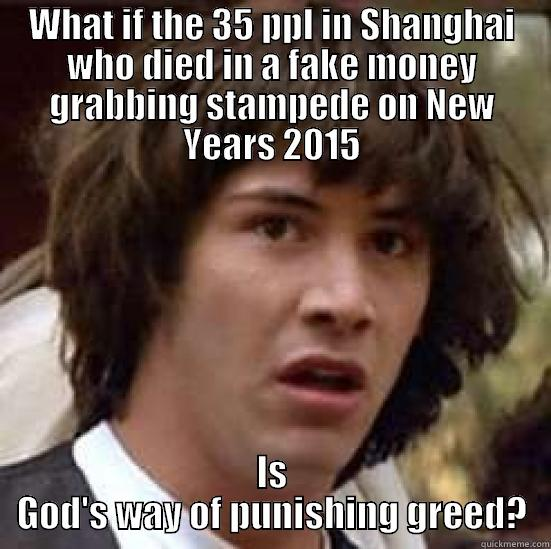 WHAT IF THE 35 PPL IN SHANGHAI WHO DIED IN A FAKE MONEY GRABBING STAMPEDE ON NEW YEARS 2015 IS GOD'S WAY OF PUNISHING GREED? conspiracy keanu