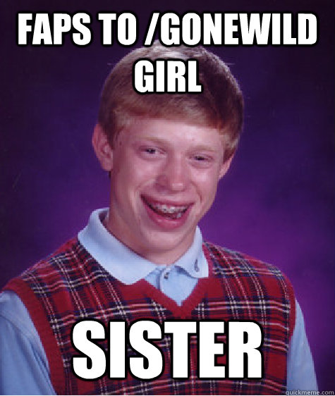Faps to /gonewild girl sister  Bad Luck Brian
