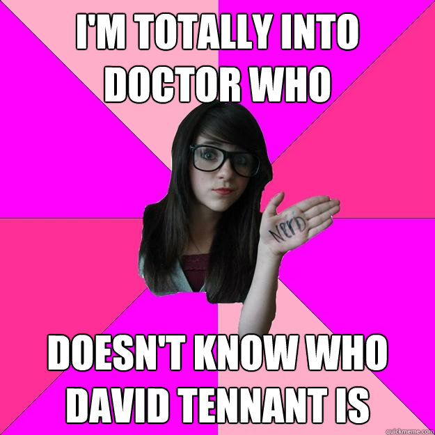 I'm totally into Doctor Who doesn't know who david tennant is - I'm totally into Doctor Who doesn't know who david tennant is  Idiot Nerd Girl