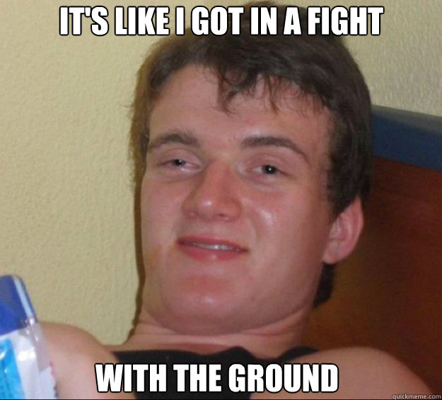 It's like i got in a fight with the ground - It's like i got in a fight with the ground  10guy