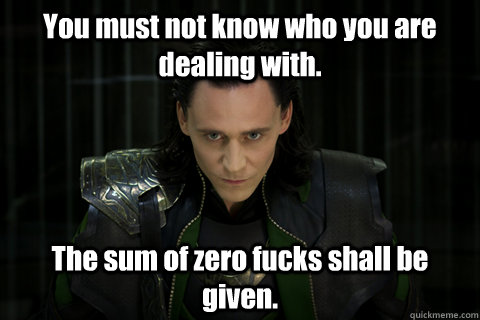 You must not know who you are dealing with. The sum of zero fucks shall be given.  Loki