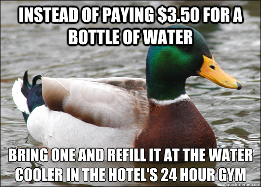 Instead of paying $3.50 for a bottle of water bring one and refill it at the water cooler in the hotel's 24 hour gym - Instead of paying $3.50 for a bottle of water bring one and refill it at the water cooler in the hotel's 24 hour gym  Actual Advice Mallard