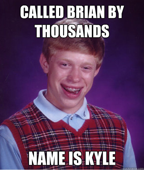 Called Brian by Thousands Name is Kyle - Called Brian by Thousands Name is Kyle  Bad Luck Brian