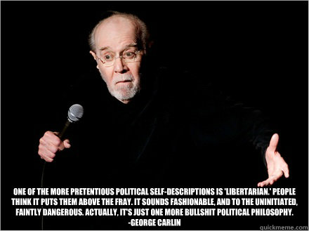 One of the more pretentious political self-descriptions is 'Libertarian.' People think it puts them above the fray. It sounds fashionable, and to the uninitiated, faintly dangerous. Actually, it's just one more bullshit political philosophy. -George Carl