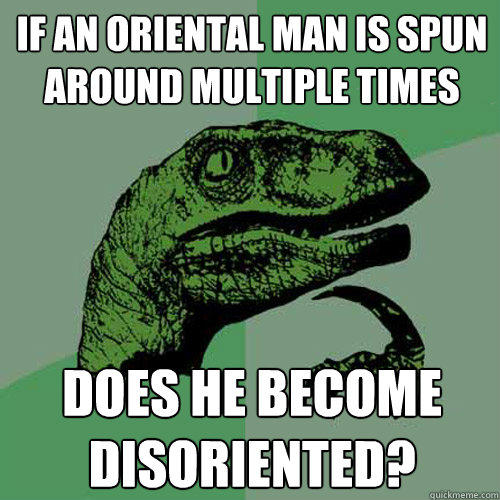 if an oriental man is spun around multiple times does he become disoriented? - if an oriental man is spun around multiple times does he become disoriented?  Philosoraptor