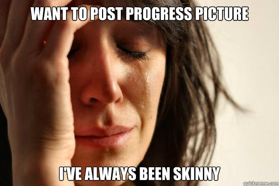 Want to post progress picture i've always been skinny - Want to post progress picture i've always been skinny  First World Problems