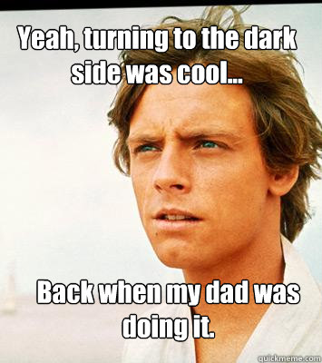 Yeah, turning to the dark side was cool... Back when my dad was doing it.