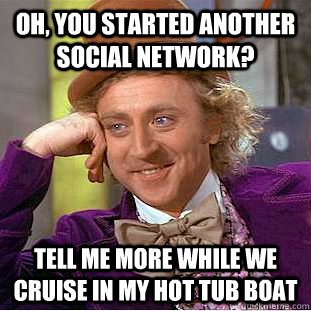 Oh, you started another social network? Tell me more while we cruise in my hot tub boat - Oh, you started another social network? Tell me more while we cruise in my hot tub boat  Condescending Wonka