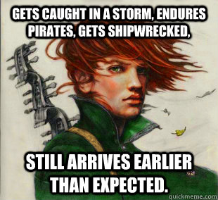 Gets caught in a storm, endures pirates, gets shipwrecked, Still arrives earlier than expected.