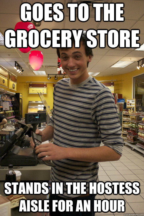 Goes to the grocery store stands in the hostess aisle for an hour - Goes to the grocery store stands in the hostess aisle for an hour  Misc