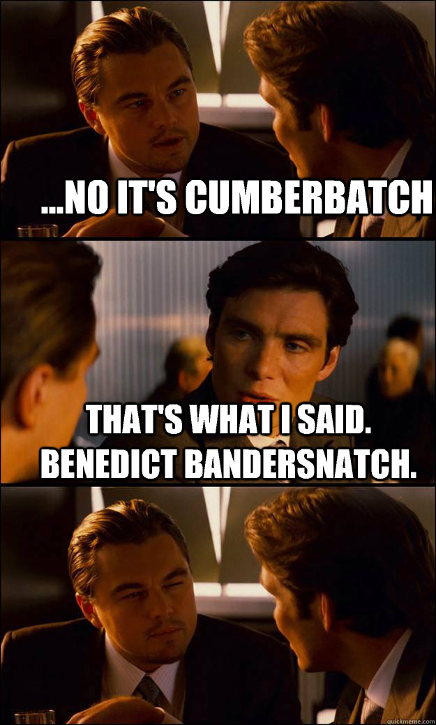 ...No it's Cumberbatch That's what I said.  Benedict Bandersnatch.  - ...No it's Cumberbatch That's what I said.  Benedict Bandersnatch.   Inception