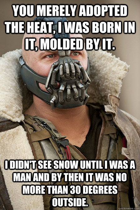 You merely adopted the heat, I was born in it, molded by it.  I didn't see snow until I was a man and by then it was no more than 30 degrees outside.