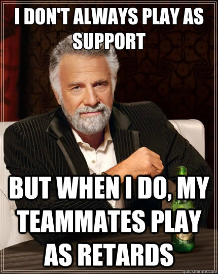 I don't always play as support But when i do, my teammates play as retards - I don't always play as support But when i do, my teammates play as retards  The Most Interesting Man In The World