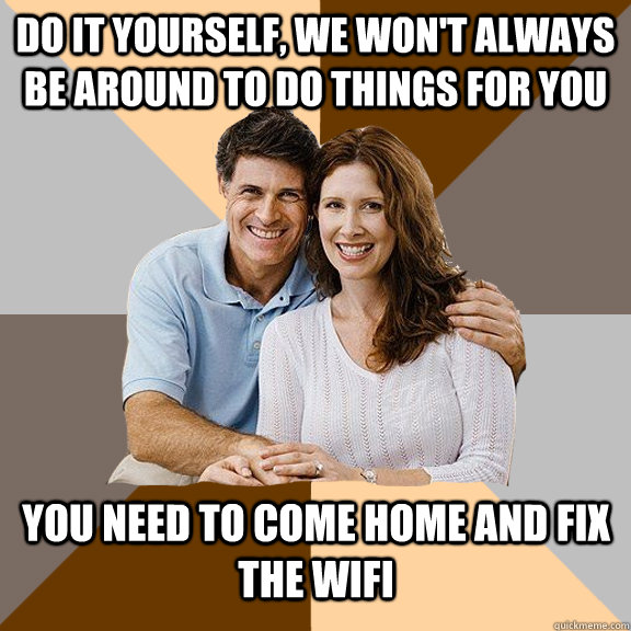 do it yourself, we won't always be around to do things for you you need to come home and fix the wifi - do it yourself, we won't always be around to do things for you you need to come home and fix the wifi  Scumbag Parents