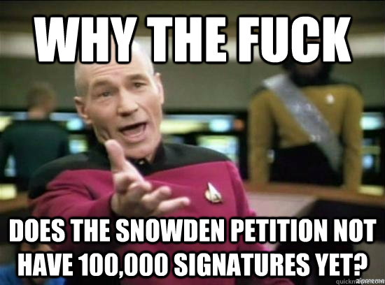 Why the fuck does the Snowden petition not have 100,000 signatures yet? - Why the fuck does the Snowden petition not have 100,000 signatures yet?  Annoyed Picard HD