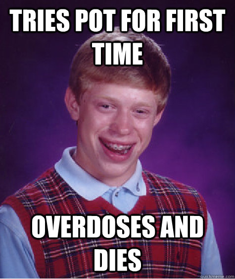 Tries pot for first time Overdoses and dies - Tries pot for first time Overdoses and dies  Bad Luck Brian