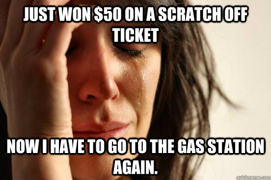 Just won $50 on a scratch off ticket Now i have to go to the gas station again.