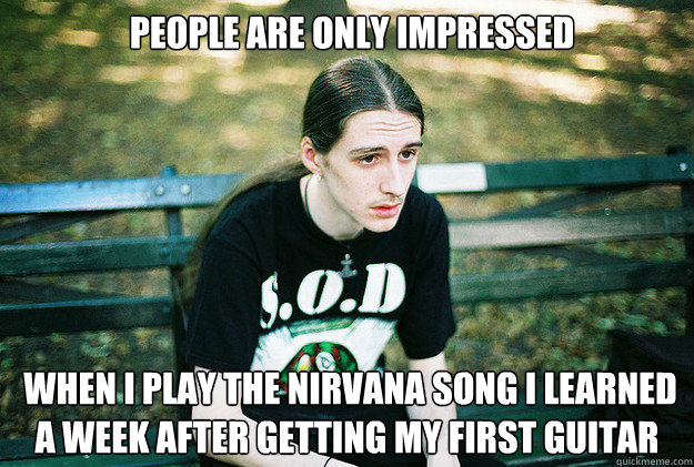 people are only impressed  when I play the Nirvana song I learned a week after getting my first guitar - people are only impressed  when I play the Nirvana song I learned a week after getting my first guitar  First World Metal Problems