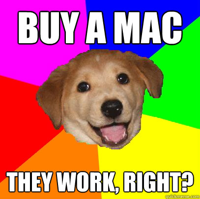 Buy a mac They work, right? - Buy a mac They work, right?  Advice Dog